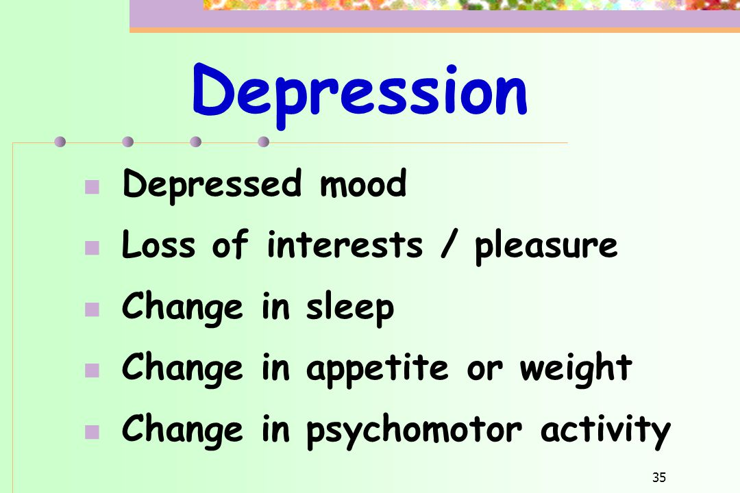 35 Depression  Depressed mood  Loss of interests / pleasure  Change in sleep  Change in appetite or weight  Change in psychomotor activity