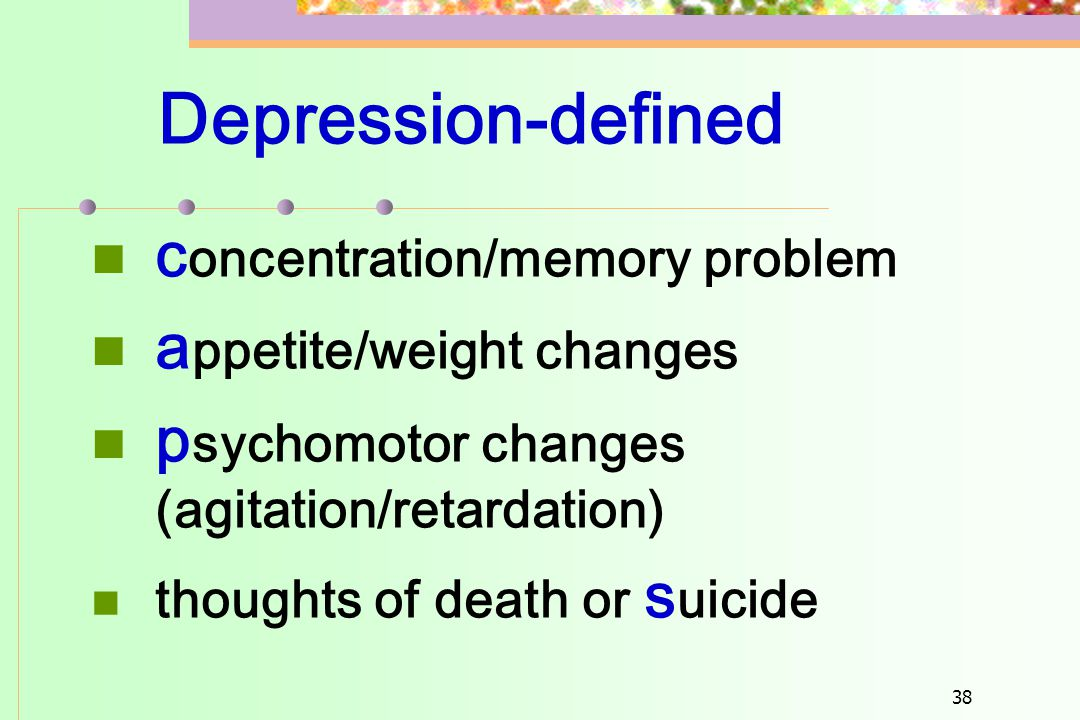 38 Depression-defined  c oncentration/memory problem  a ppetite/weight changes  p sychomotor changes (agitation/retardation)  thoughts of death or