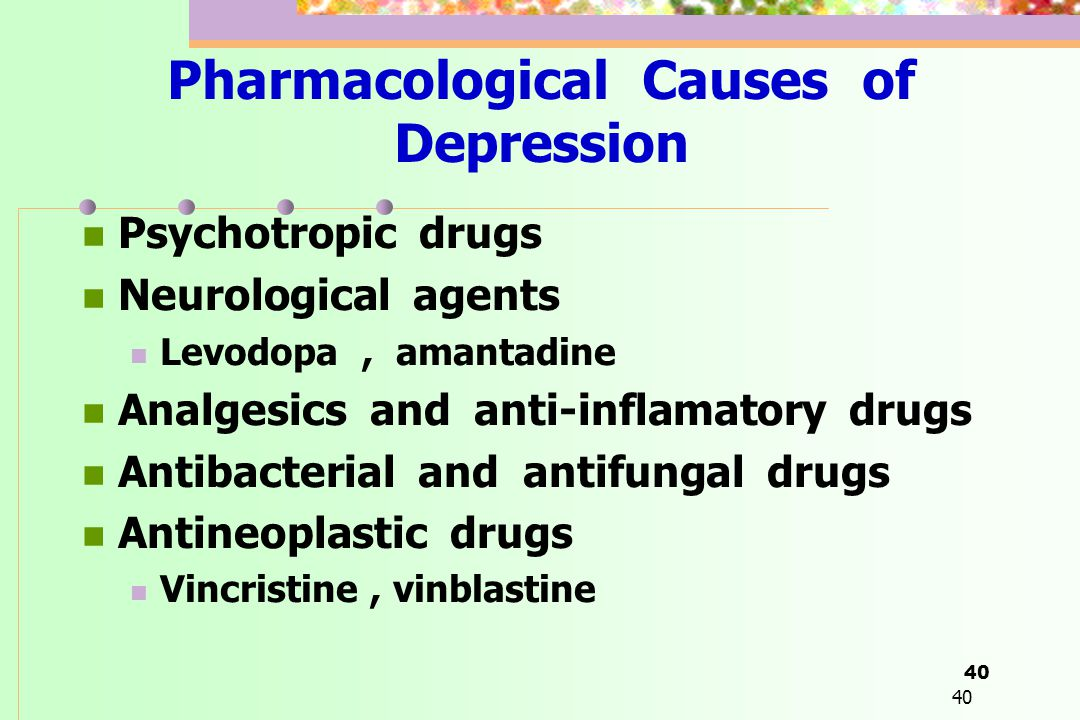40 Pharmacological Causes of Depression  Psychotropic drugs  Neurological agents  Levodopa, amantadine  Analgesics and anti-inflamatory drugs  An