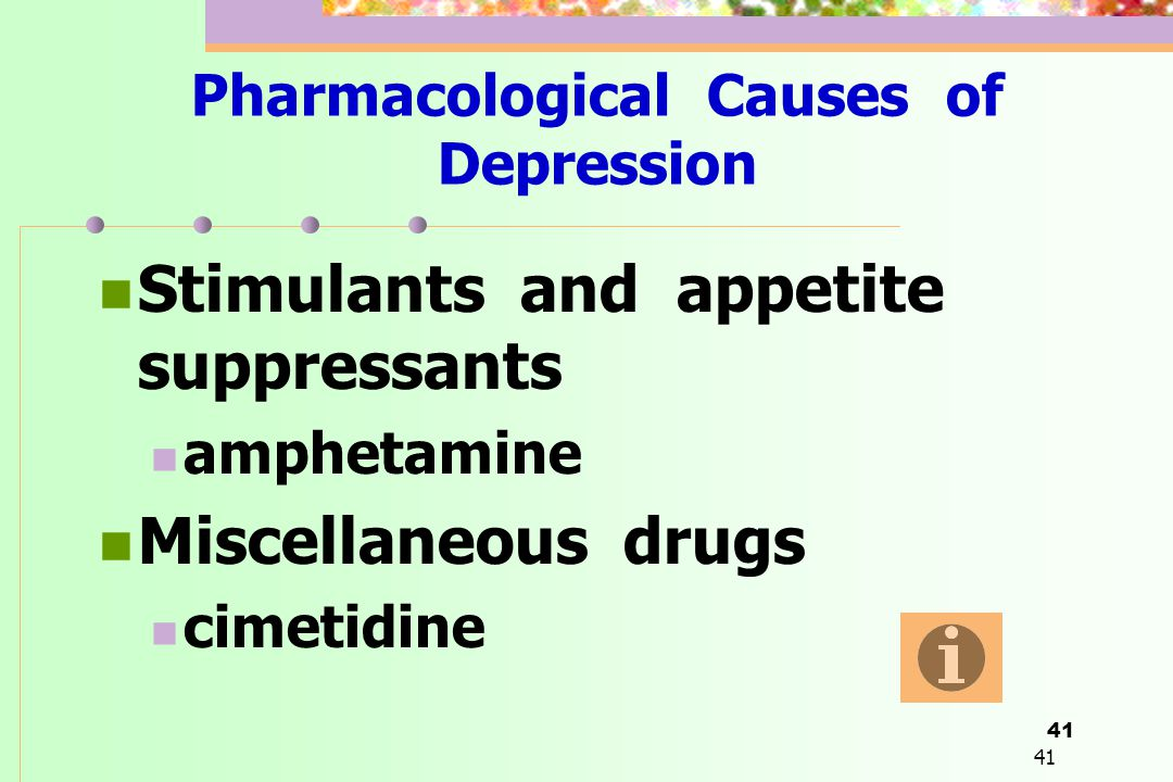41 Pharmacological Causes of Depression  Stimulants and appetite suppressants  amphetamine  Miscellaneous drugs  cimetidine