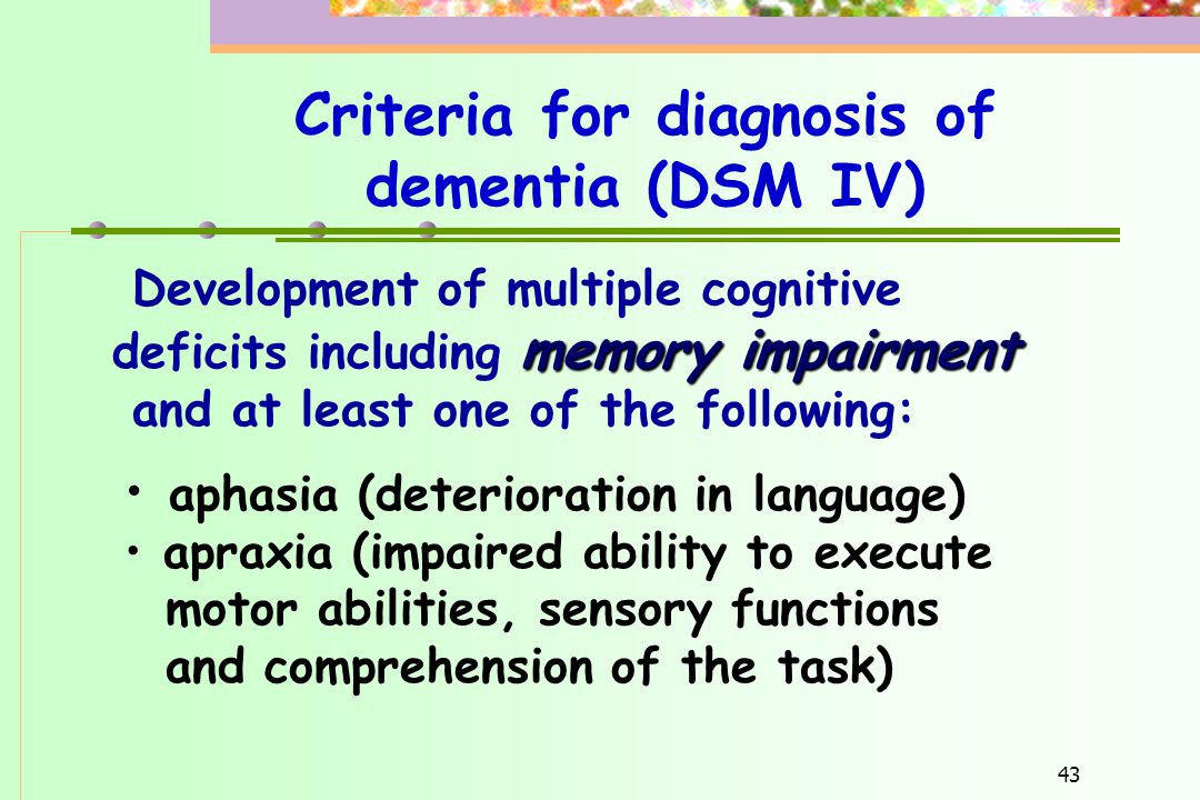 43 Criteria for diagnosis of dementia (DSM IV) Development of multiple cognitive memory impairment deficits including memory impairment and at least o