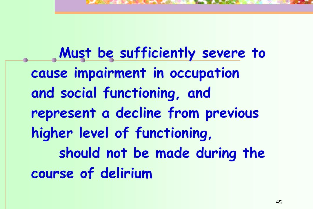 45 Must be sufficiently severe to cause impairment in occupation and social functioning, and represent a decline from previous higher level of functio