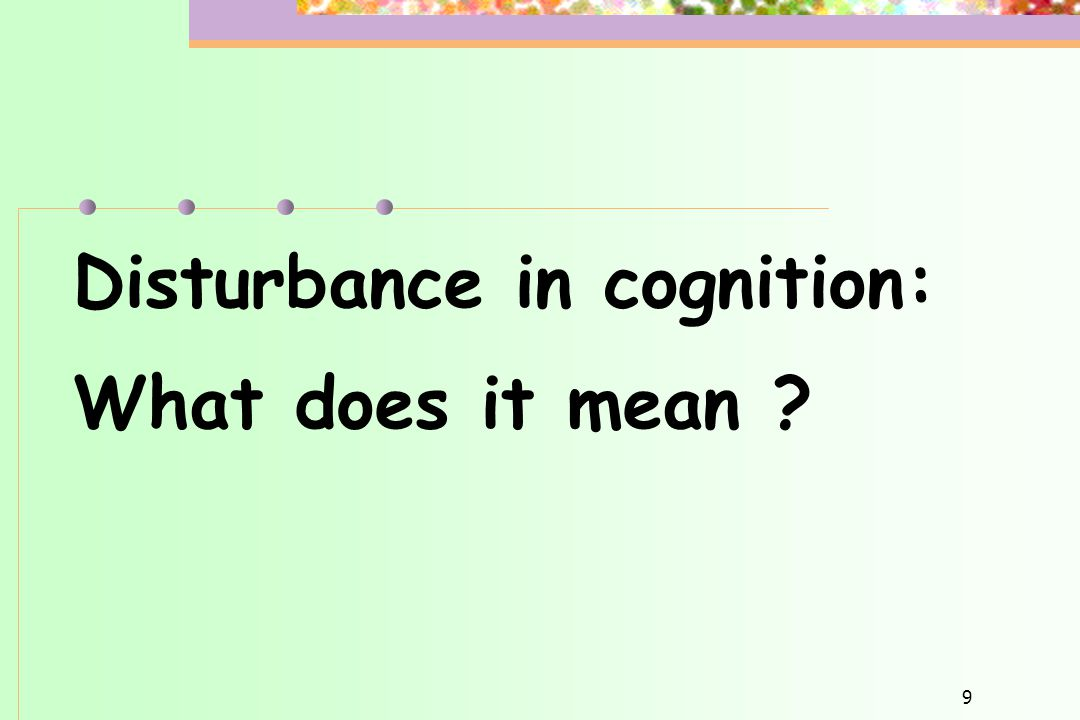 9 Disturbance in cognition: What does it mean ?