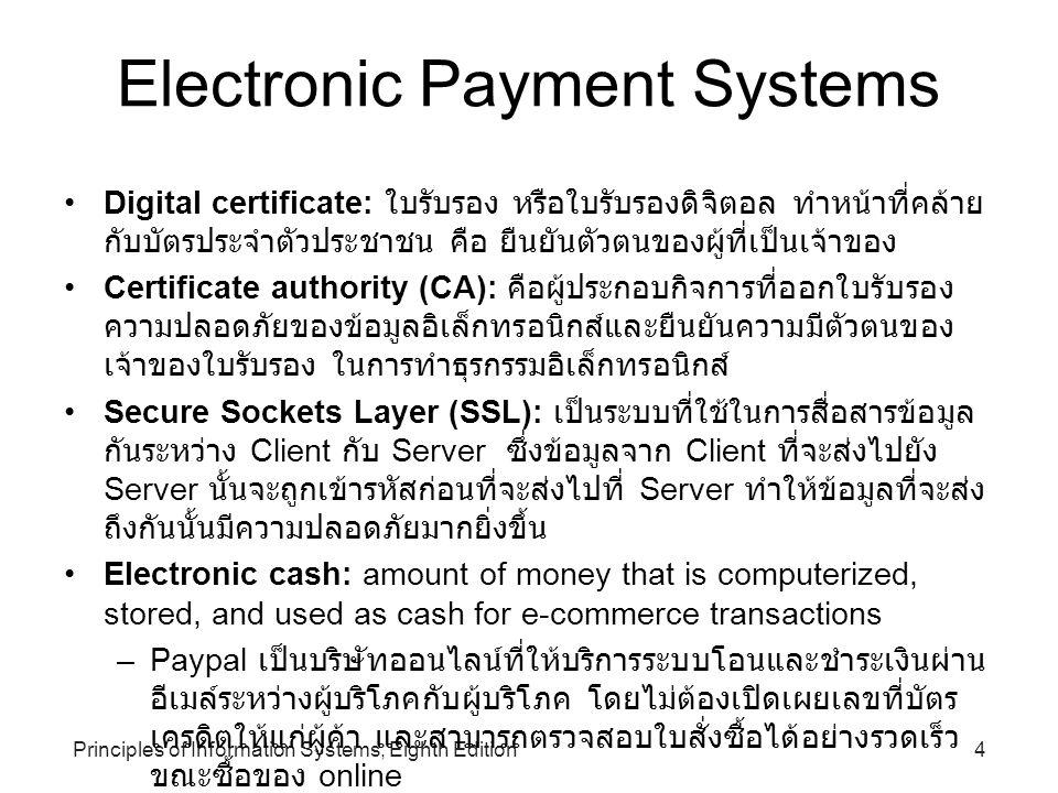 5Principles of Information Systems, Eighth Edition Electronic Payment Systems (continued) •Credit card ผู้ออกบัตรจะให้วงเงินกับผู้ถือบัตรไว้ระดับหนึ่ง ผู้ถือบัตร สามารถใช้บัตรดังกล่าว จับจ่ายซื้อสินค้าและบริการได้ภายในวงเงินที่ กำหนด เมื่อถึงกำหนดไม่จำเป็นต้องจ่ายครบเต็มจำนวน โดยอาจจ่าย เพียงบางส่วนก่อนก็ได้ หรือที่เรียกว่าซื้อก่อน แล้วค่อยผ่อนจ่าย ภายหลัง •Charge card บัตรที่ผู้ถือสามารถซื้อก่อน แล้วค่อยจ่ายเต็มทีหลัง บัตรประเภทนี้ไม่มีการจำกัดวงเงินการใช้จ่าย แต่เมื่อถึงกำหนด ระยะเวลาชำระเงิน ผู้ถือบัตรจะต้องจ่ายครบเต็มจำนวน เช่น American Express •Debit card เช่น K-My Debit Card กสิกรไทย, บัตร Be1st ของ ธนาคารกรุงเทพ คือต้องมีเงินฝากอยู่ในบัญชีก่อน เมื่อต้องการชำระ เงินก็สามารถชำระได้เท่าที่เงินในบัญชีมีเท่านั้น •Smart card: การนำแผ่นไมโครชิป และแผงวงจรอิเล็กทรอนิกส์ แบบวงจรรวม มาฝังลงบนตัวบัตร ซึ่งมีกลไกในการเขียนและการอ่าน ข้อมูลที่ซับซ้อน สามารถเก็บรหัสลับและข้มูลทางชีวภาพบางอย่าง เช่น ลายพิมพ์นิ้วมือ หรือรูปภาพ ทำให้ยากแก่การปลอมแปลง และ ให้ความปลอดภัยของข้อมูลสูงกว่า ทั้งยังสามารถนำมาใช้ประโยชน์ ได้อย่างกว้างขวางกว่าเดิม