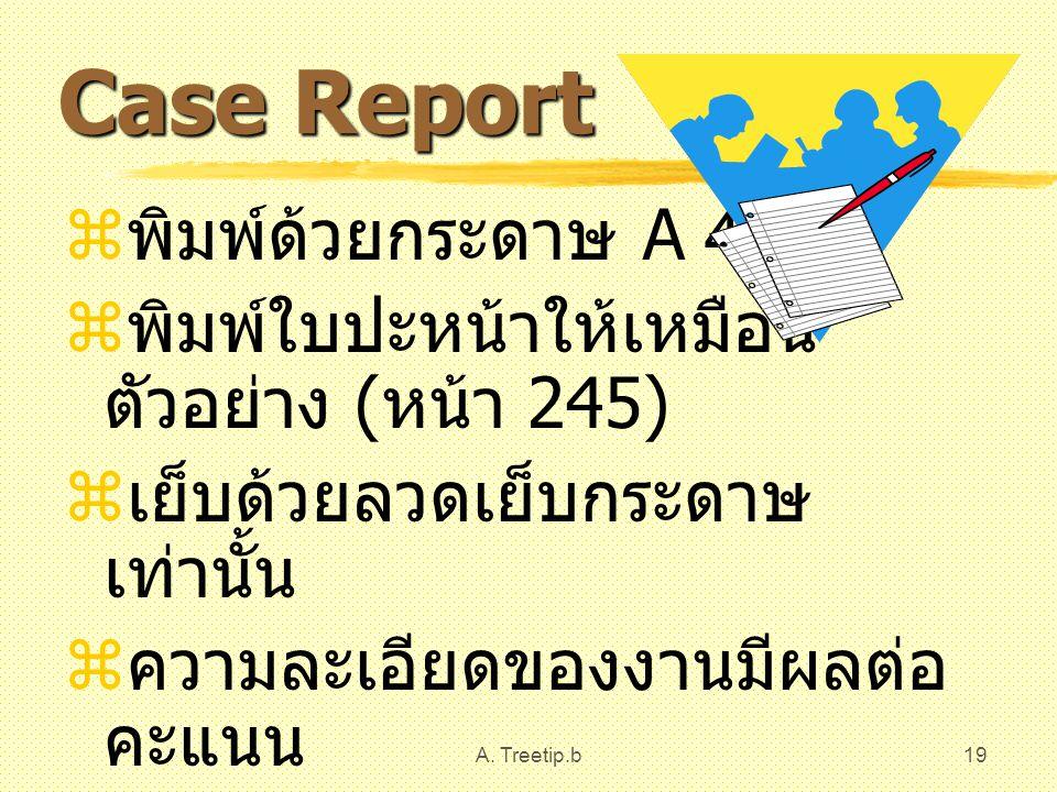 A. Treetip.b19 Case Report  พิมพ์ด้วยกระดาษ A 4  พิมพ์ใบปะหน้าให้เหมือน ตัวอย่าง ( หน้า 245)  เย็บด้วยลวดเย็บกระดาษ เท่านั้น  ความละเอียดของงานมีผ