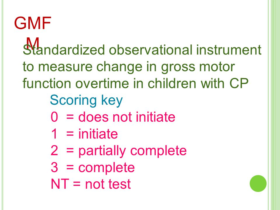 GMF M Standardized observational instrument to measure change in gross motor function overtime in children with CP Scoring key 0 = does not initiate 1
