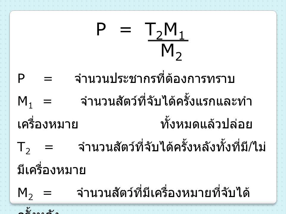 P = T 2 M 1 M 2 P = จำนวนประชากรที่ต้องการทราบ M 1 = จำนวนสัตว์ที่จับได้ครั้งแรกและทำ เครื่องหมายทั้งหมดแล้วปล่อย T 2 = จำนวนสัตว์ที่จับได้ครั้งหลังทั