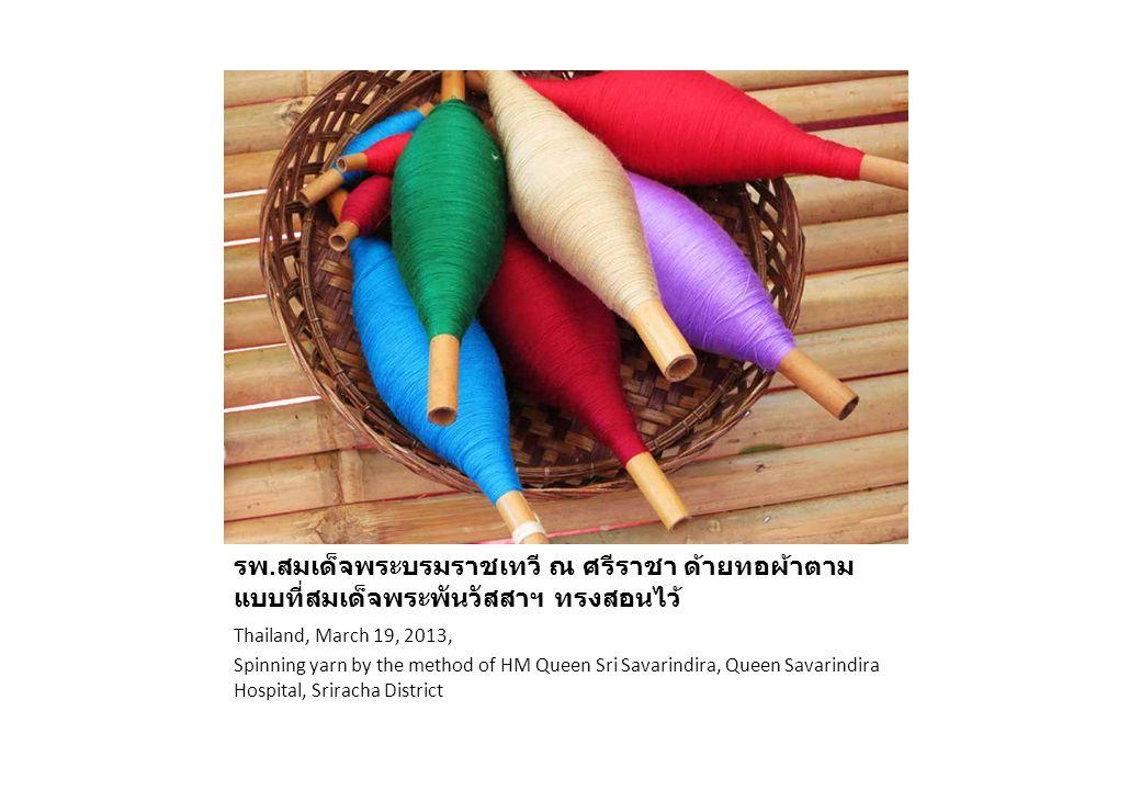 ประเทศไทย 19 มีนาคม 2556 รพ. สมเด็จพระบรมราชเทวี ณ ศรีราชา ด้ายทอผ้าตาม แบบที่สมเด็จพระพันวัสสาฯ ทรงสอนไว้ Thailand, March 19, 2013, Spinning yarn by