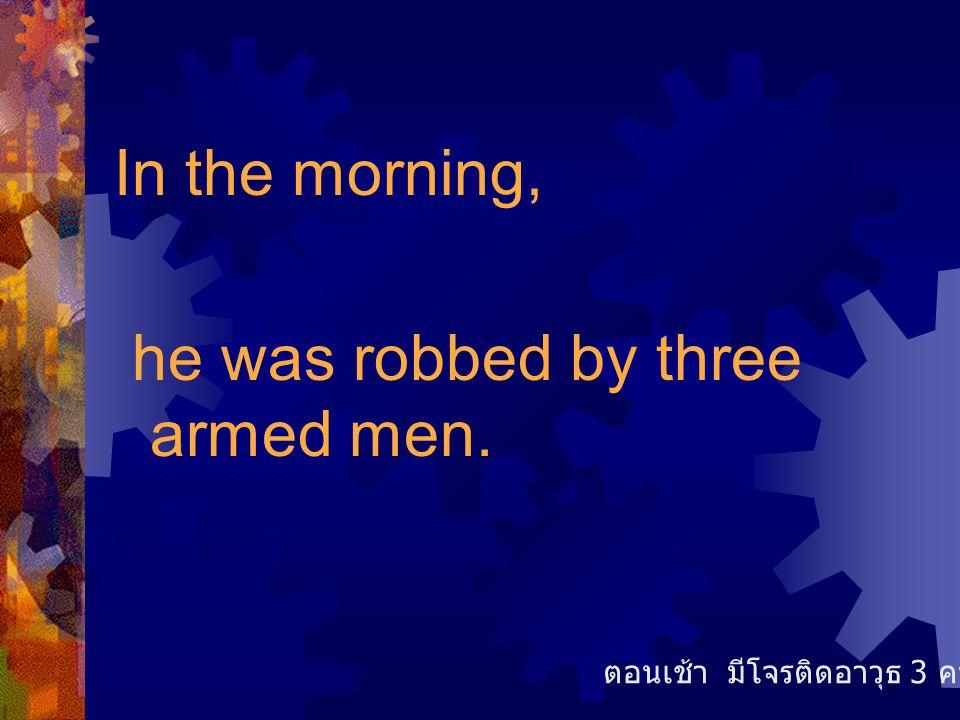 In the morning, he was robbed by three armed men. ตอนเช้า มีโจรติดอาวุธ 3 คนเข้าร้าน