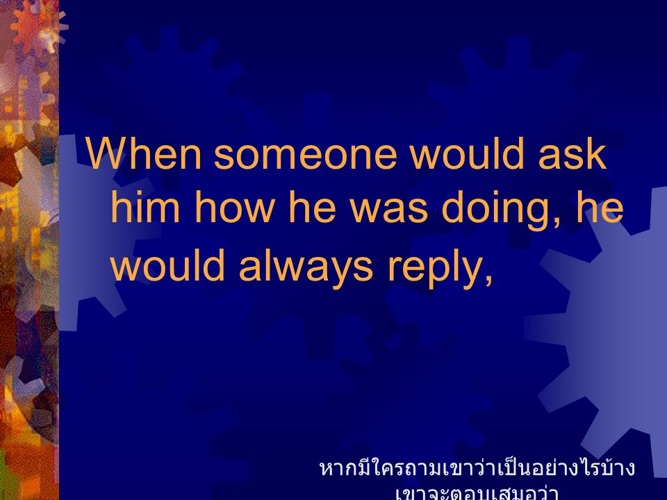 When someone would ask him how he was doing, he would always reply, หากมีใครถามเขาว่าเป็นอย่างไรบ้าง เขาจะตอบเสมอว่า