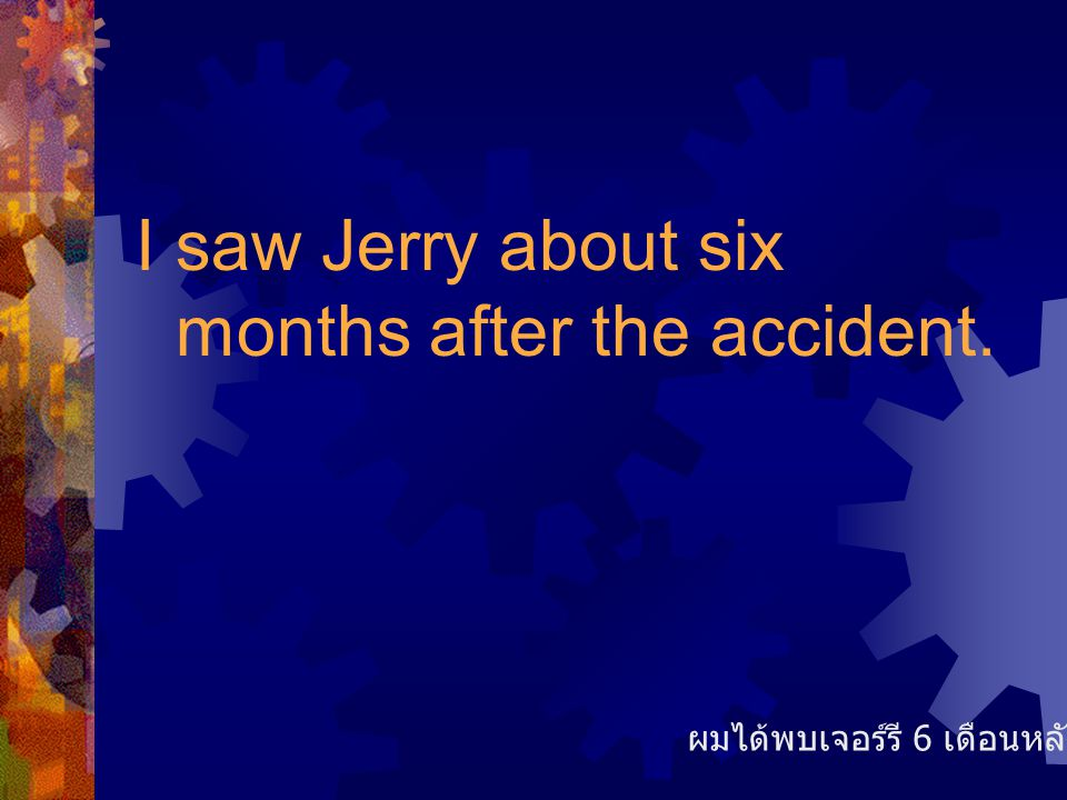 I saw Jerry about six months after the accident. ผมได้พบเจอร์รี 6 เดือนหลังเกิดเหตุ
