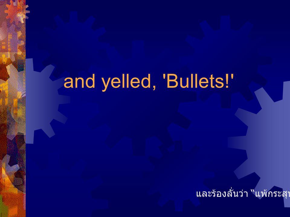 """and yelled, 'Bullets!' และร้องลั่นว่า """" แพ้กระสุน !!! """""""