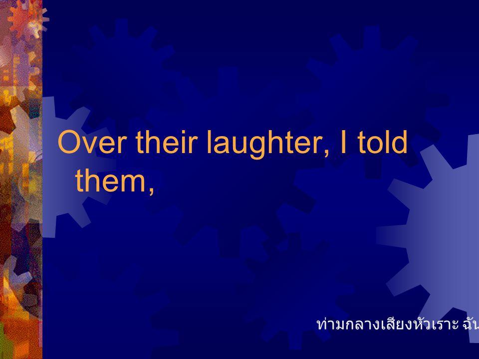 Over their laughter, I told them, ท่ามกลางเสียงหัวเราะ ฉันบอกว่า