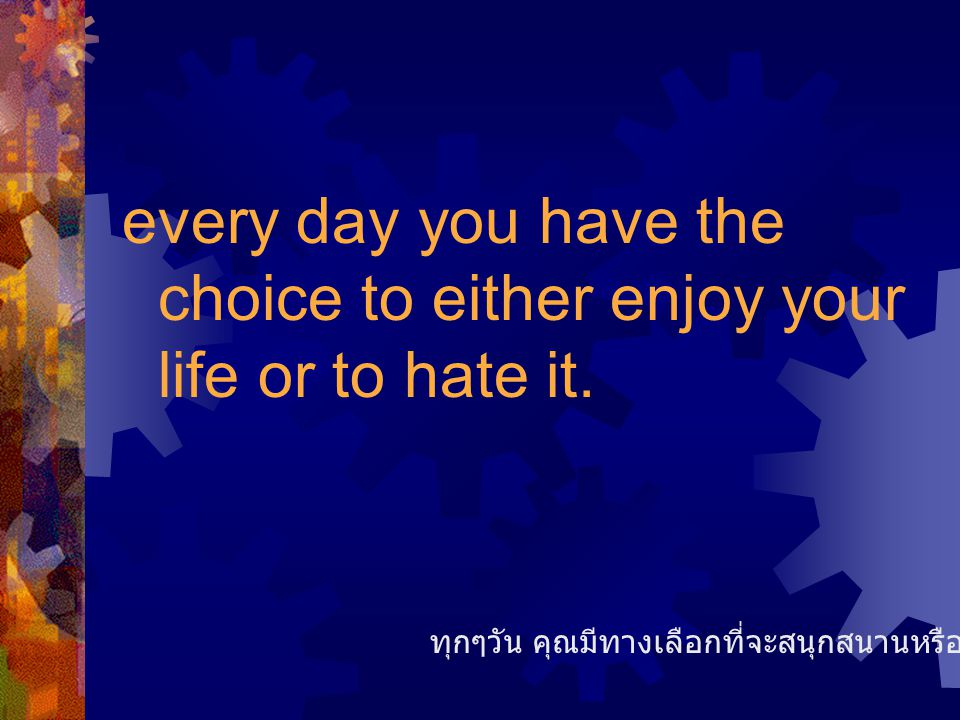 every day you have the choice to either enjoy your life or to hate it.
