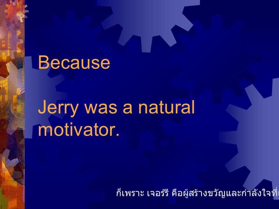 Because Jerry was a natural motivator. ก็เพราะ เจอร์รี คือผู้สร้างขวัญและกำลังใจที่เป็นธรรมชาติมาก