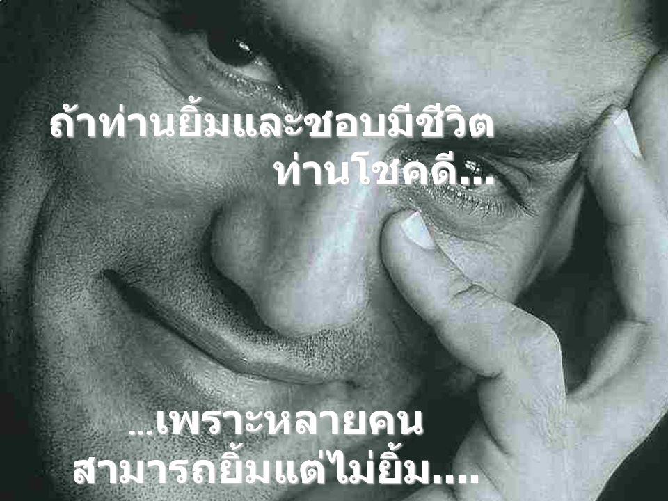 … เพราะหลายคน สามารถยิ้มแต่ไม่ยิ้ม.... ถ้าท่านยิ้มและชอบมีชีวิต ท่านโชคดี...