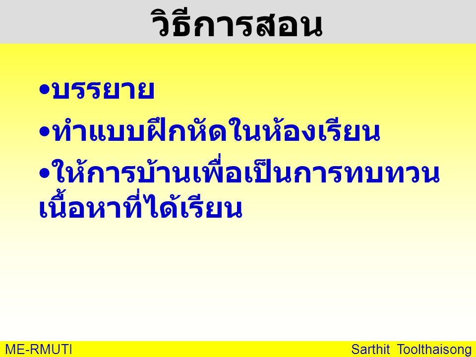 ME-RMUTI Sarthit Toolthaisong วิธีการสอน • บรรยาย • ทำแบบฝึกหัดในห้องเรียน • ให้การบ้านเพื่อเป็นการทบทวน เนื้อหาที่ได้เรียน