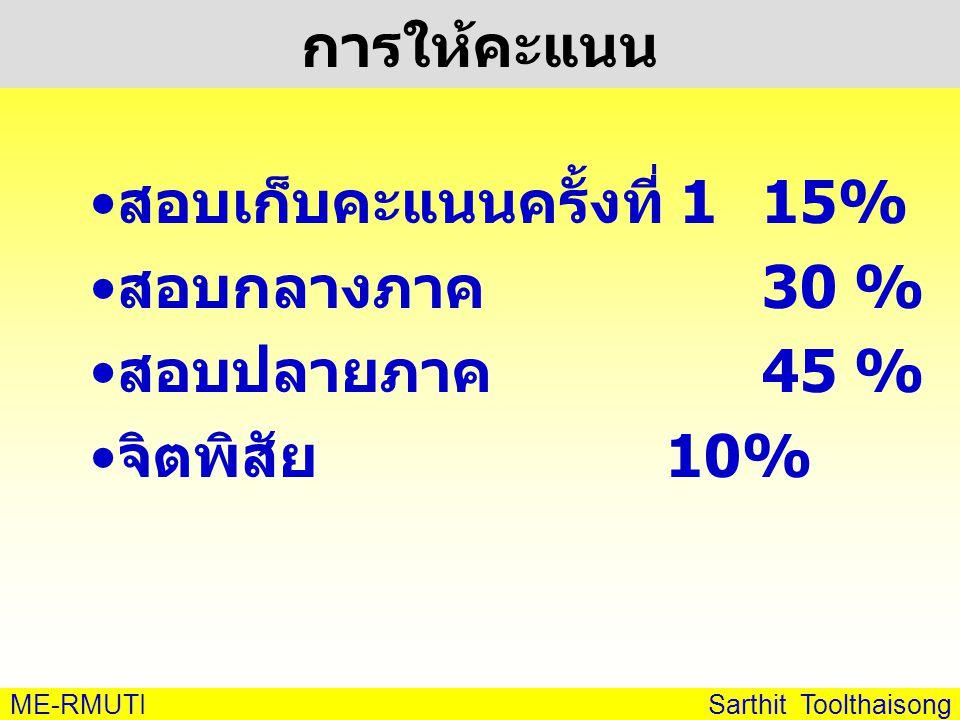 ME-RMUTI Sarthit Toolthaisong การให้คะแนน • สอบเก็บคะแนนครั้งที่ 1 15% • สอบกลางภาค 30 % • สอบปลายภาค 45 % • จิตพิสัย 10%
