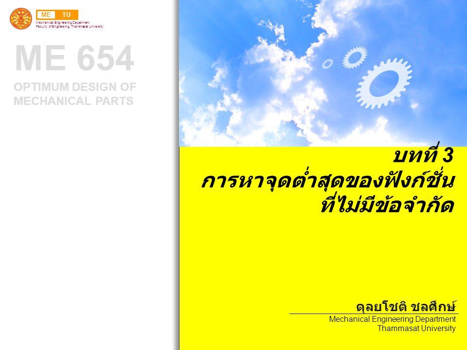 METU Mechanical Engineering Department Faculty of Engineering, Thammasat University ME 654 OPTIMUM DESIGN OF MECHANICAL PARTS บทที่ 3 การหาจุดต่ำสุดของฟังก์ชั่น ที่ไม่มีข้อจำกัด ดุลยโชติ ชลศึกษ์ Mechanical Engineering Department Thammasat University