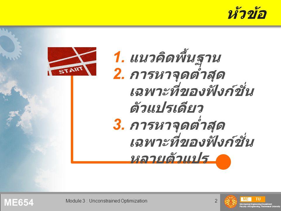 METU Mechanical Engineering Department Faculty of Engineering, Thammasat University ME654 Module 3 : Unconstrained Optimization2 ห้วข้อ  แนวคิดพื้นฐาน  การหาจุดต่ำสุด เฉพาะที่ของฟังก์ชั่น ตัวแปรเดียว  การหาจุดต่ำสุด เฉพาะที่ของฟังก์ชั่น หลายตัวแปร