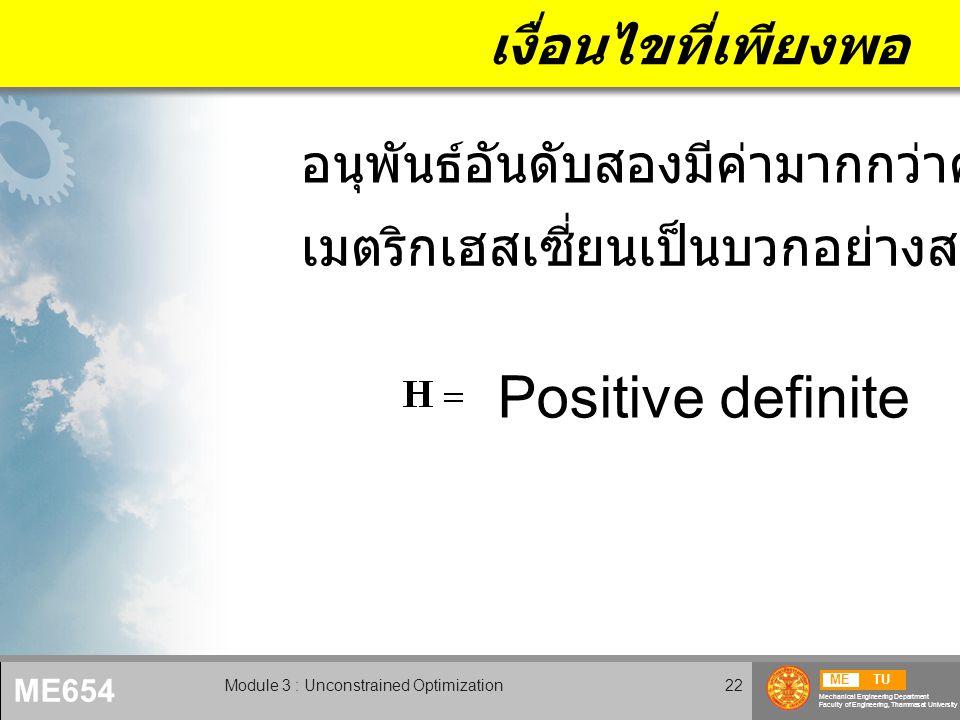 METU Mechanical Engineering Department Faculty of Engineering, Thammasat University ME654 Module 3 : Unconstrained Optimization22 เงื่อนไขที่เพียงพอ Positive definite เมตริกเฮสเซี่ยนเป็นบวกอย่างสมบูรณ์ อนุพันธ์อันดับสองมีค่ามากกว่าศูนย์
