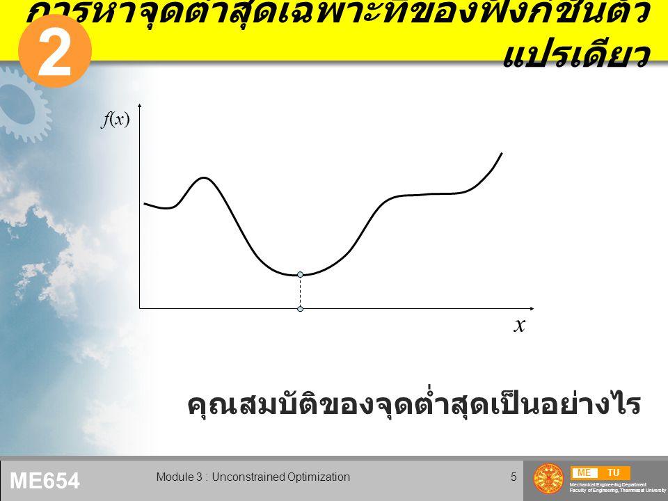METU Mechanical Engineering Department Faculty of Engineering, Thammasat University ME654 Module 3 : Unconstrained Optimization5 การหาจุดต่ำสุดเฉพาะที่ของฟังก์ชั่นตัว แปรเดียว 2 x f(x)f(x) คุณสมบัติของจุดต่ำสุดเป็นอย่างไร
