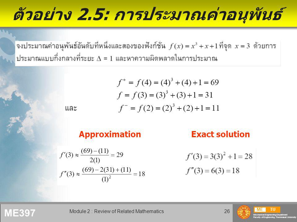 METU Mechanical Engineering Department Faculty of Engineering, Thammasat University ME397 Module 2 : Review of Related Mathematics26 ตัวอย่าง 2.5: การประมาณค่าอนุพันธ์ ApproximationExact solution
