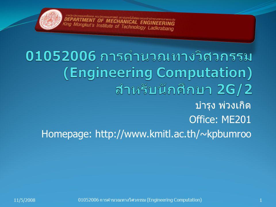 บำรุง พ่วงเกิด Office: ME201 Homepage: http://www.kmitl.ac.th/~kpbumroo 11/5/20081 01052006 การคำนวณทางวิศวกรรม (Engineering Computation)