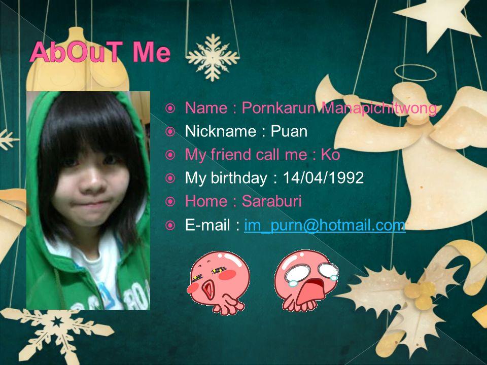  Name : Pornkarun Manapichitwong  Nickname : Puan  My friend call me : Ko  My birthday : 14/04/1992  Home : Saraburi  E-mail : im_purn@hotmail.comim_purn@hotmail.com