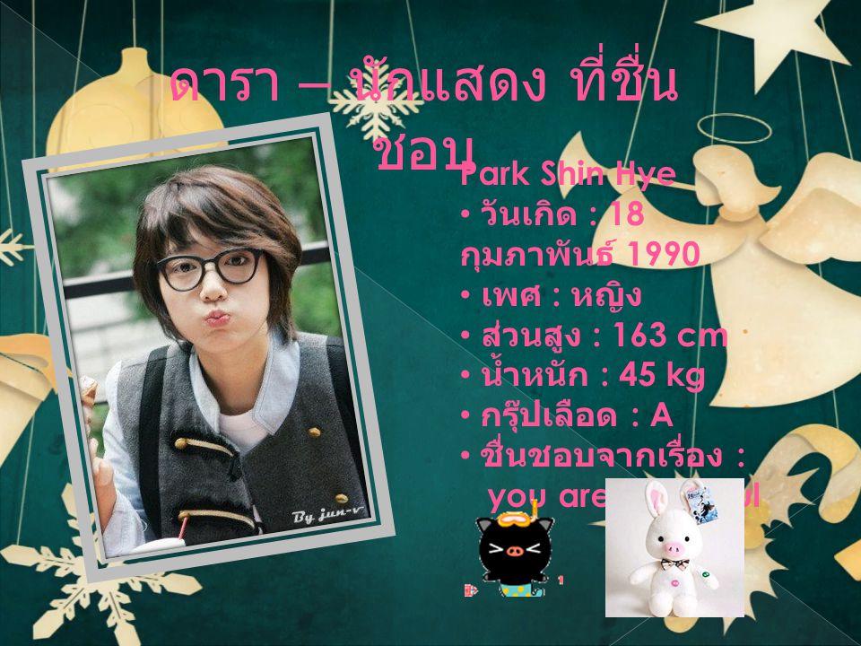 ดารา – นักแสดง ที่ชื่น ชอบ Park Shin Hye • วันเกิด : 18 กุมภาพันธ์ 1990 • เพศ : หญิง • ส่วนสูง : 163 cm • น้ำหนัก : 45 kg • กรุ๊ปเลือด : A • ชื่นชอบจากเรื่อง : you are beautiful