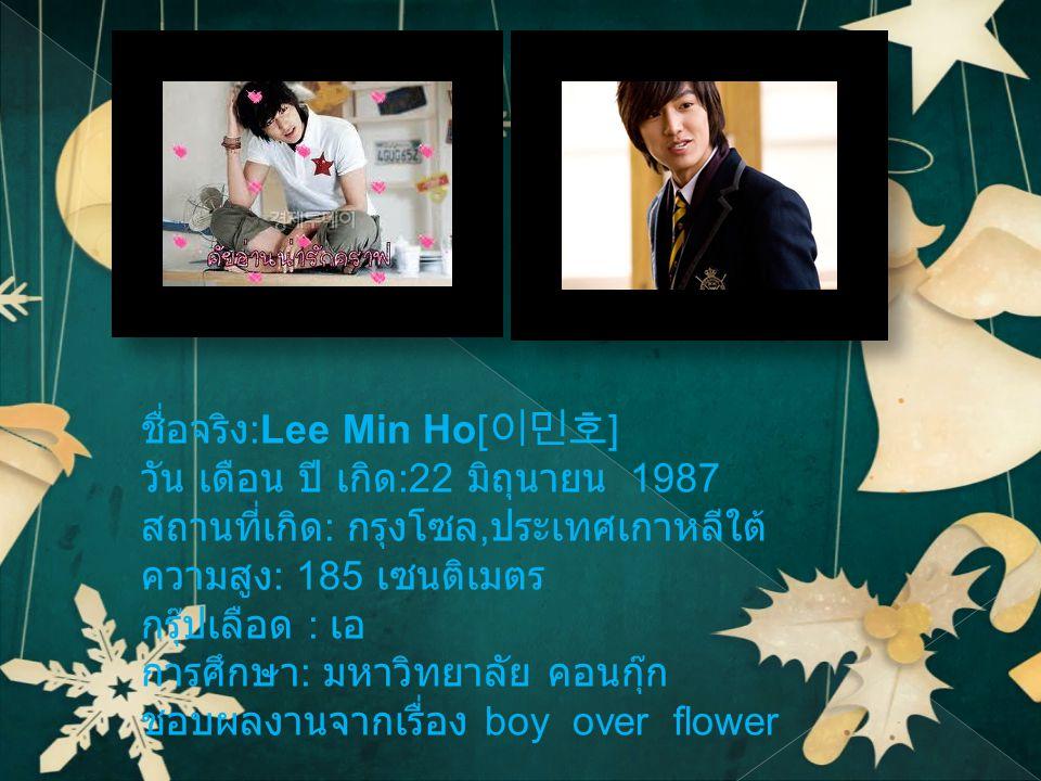 ชื่อจริง :Lee Min Ho[ 이민호 ] วัน เดือน ปี เกิด :22 มิถุนายน 1987 สถานที่เกิด : กรุงโซล, ประเทศเกาหลีใต้ ความสูง : 185 เซนติเมตร กรุ๊ปเลือด : เอ การศึกษา : มหาวิทยาลัย คอนกุ๊ก ชอบผลงานจากเรื่อง boy over flower