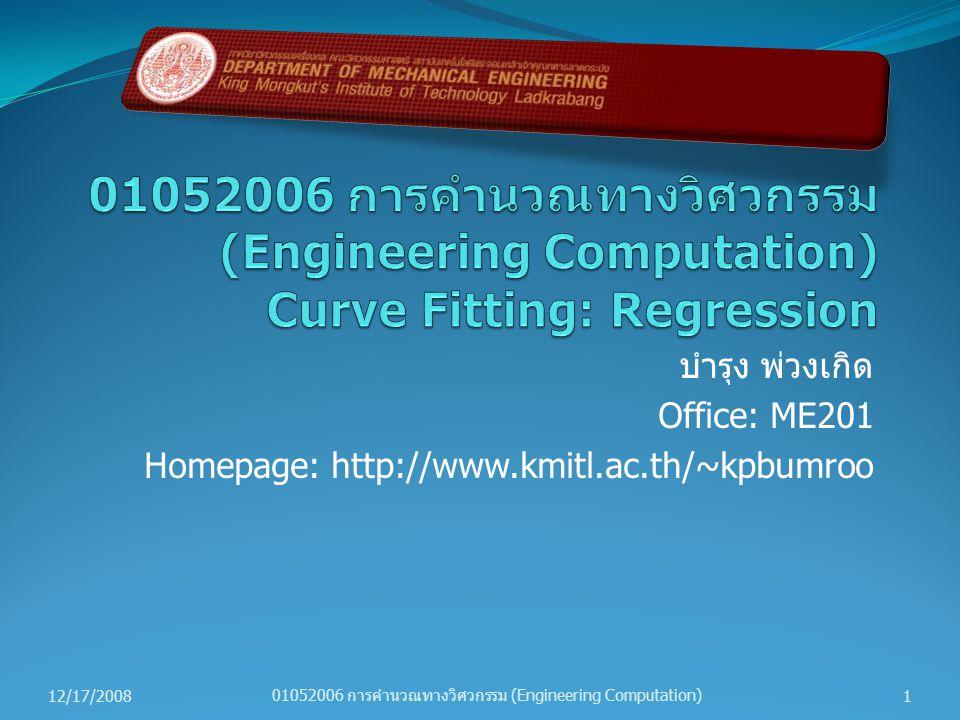 บำรุง พ่วงเกิด Office: ME201 Homepage: http://www.kmitl.ac.th/~kpbumroo 12/17/20081 01052006 การคำนวณทางวิศวกรรม (Engineering Computation)