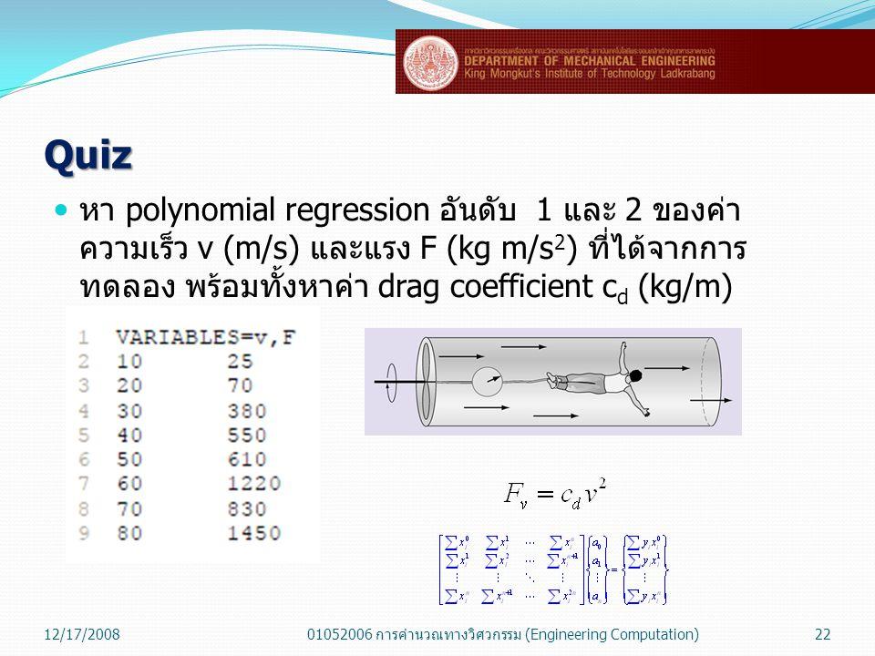 Quiz  หา polynomial regression อันดับ 1 และ 2 ของค่า ความเร็ว v (m/s) และแรง F (kg m/s 2 ) ที่ได้จากการ ทดลอง พร้อมทั้งหาค่า drag coefficient c d (kg