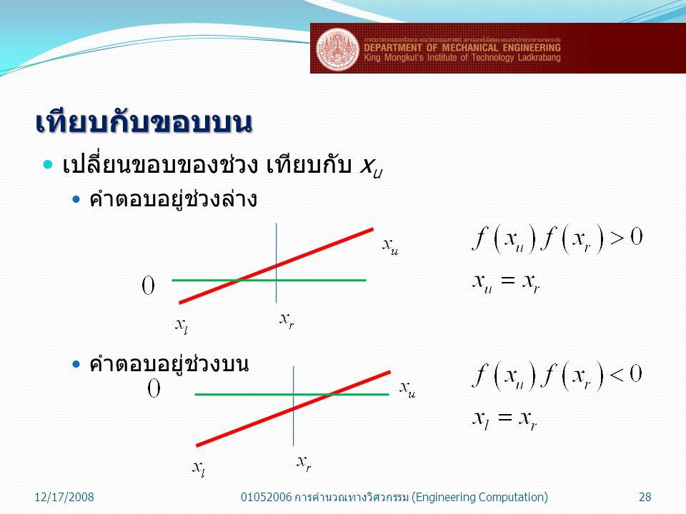 เทียบกับขอบบน  เปลี่ยนขอบของช่วง เทียบกับ x u  คำตอบอยู่ช่วงล่าง  คำตอบอยู่ช่วงบน 12/17/200801052006 การคำนวณทางวิศวกรรม (Engineering Computation)2