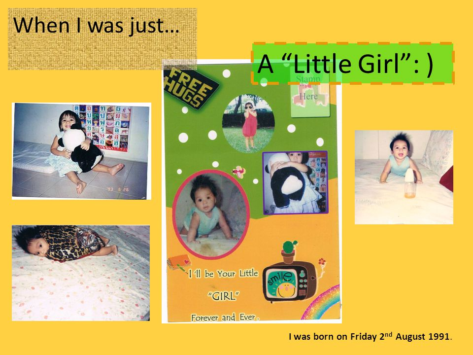 When I was just… A Little Girl : ) I was born on Friday 2 nd August 1991.
