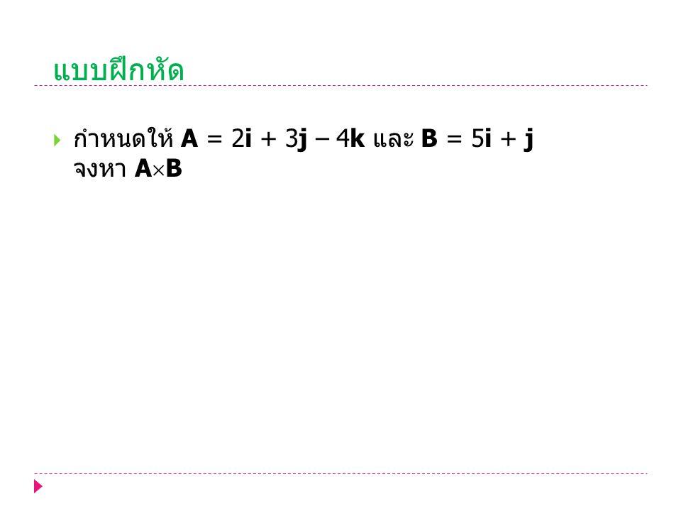 แบบฝึกหัด  กำหนดให้ A = 2i + 3j – 4k และ B = 5i + j จงหา A  B
