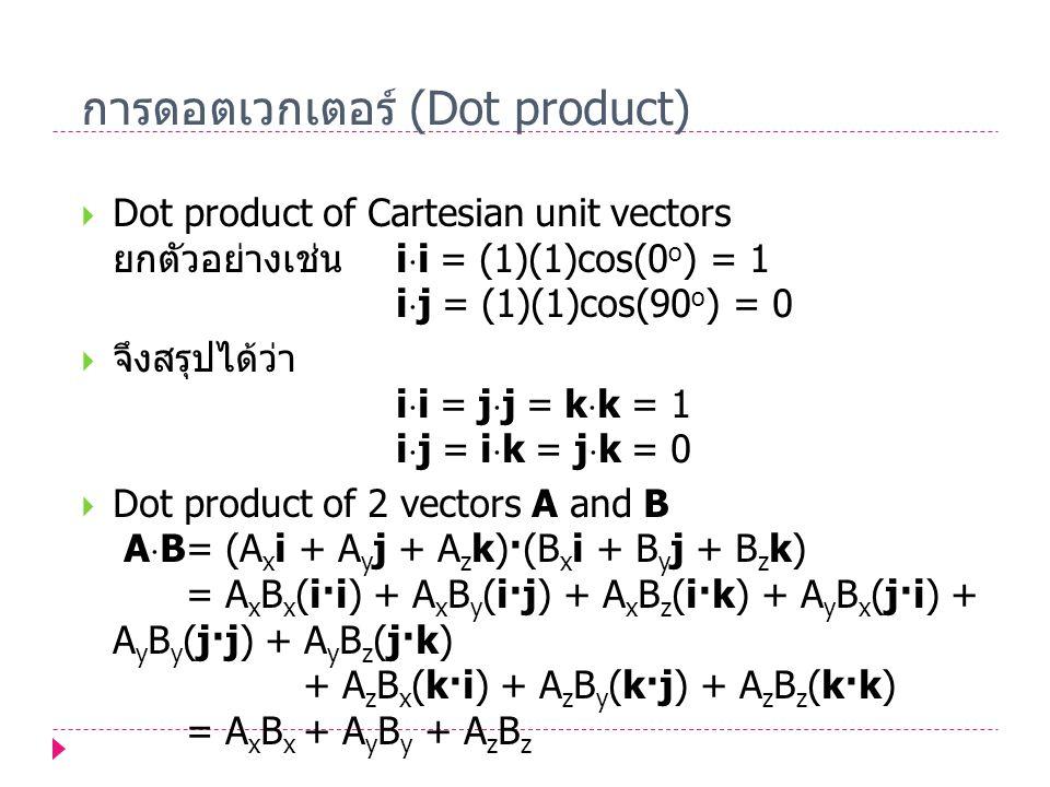 การดอตเวกเตอร์ (Dot product)  Dot product of Cartesian unit vectors ยกตัวอย่างเช่น i  i = (1)(1)cos(0 o ) = 1 i  j = (1)(1)cos(90 o ) = 0  จึงสรุป