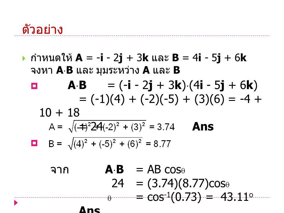 ตัวอย่าง  กำหนดให้ A = -i - 2j + 3k และ B = 4i - 5j + 6k จงหา A  B และ มุมระหว่าง A และ B  A  B= (-i - 2j + 3k)  (4i - 5j + 6k) = (-1)(4) + (-2)(
