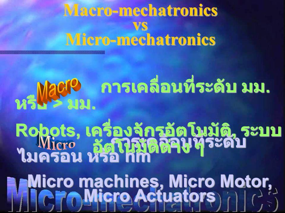 Macro-mechatronics vs Micro-mechatronics การเคลื่อนที่ระดับ ไมครอน หรือ nm การเคลื่อนที่ระดับ ไมครอน หรือ nm Micro machines, Micro Motor, Micro Actuators การเคลื่อนที่ระดับ มม.