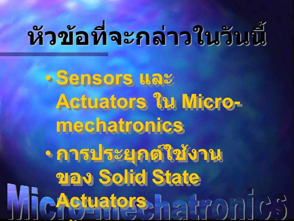 หัวข้อที่จะกล่าวในวันนี้ •Sensors และ Actuators ใน Micro- mechatronics • การประยุกต์ใช้งาน ของ Solid State Actuators • เน้น Piezoelectric Actuators •Sensors และ Actuators ใน Micro- mechatronics • การประยุกต์ใช้งาน ของ Solid State Actuators • เน้น Piezoelectric Actuators