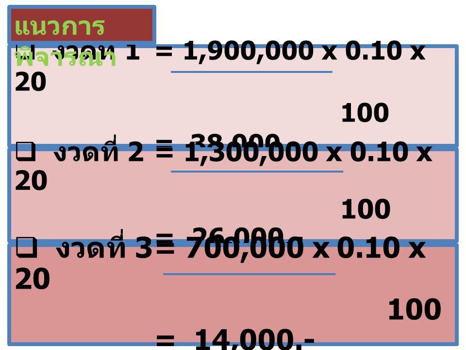  งวดที่ 1 = 1,900,000 x 0.10 x 20 100 = 38,000.- แนวการ พิจารณา  งวดที่ 2 = 1,300,000 x 0.10 x 20 100 = 26,000.-  งวดที่ 3= 700,000 x 0.10 x 20 100