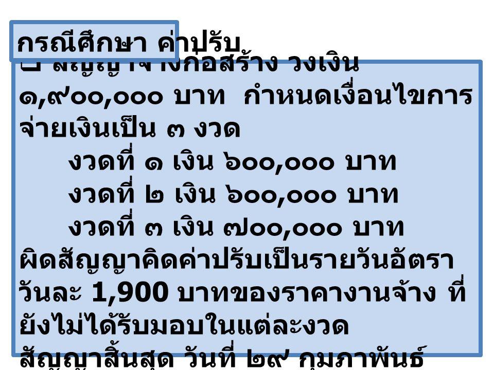  สัญญาจ้างก่อสร้าง วงเงิน ๑, ๙๐๐, ๐๐๐ บาท กำหนดเงื่อนไขการ จ่ายเงินเป็น ๓ งวด งวดที่ ๑ เงิน ๖๐๐, ๐๐๐ บาท งวดที่ ๒ เงิน ๖๐๐, ๐๐๐ บาท งวดที่ ๓ เงิน ๗๐๐