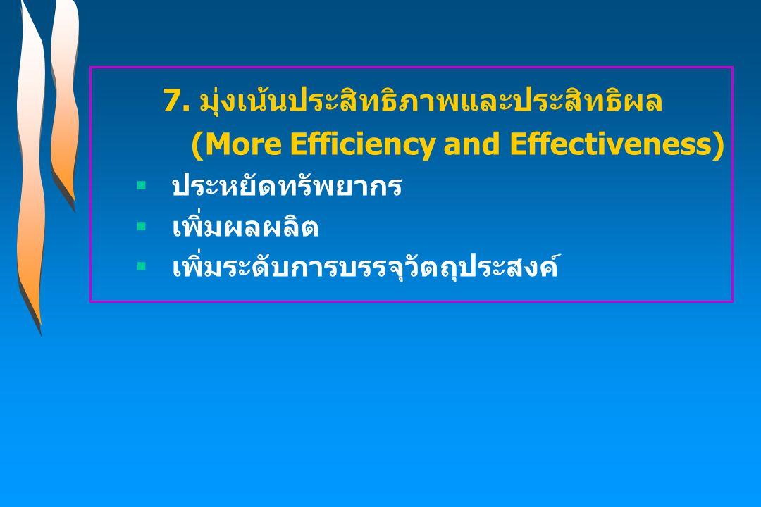 7. มุ่งเน้นประสิทธิภาพและประสิทธิผล (More Efficiency and Effectiveness)  ประหยัดทรัพยากร  เพิ่มผลผลิต  เพิ่มระดับการบรรจุวัตถุประสงค์
