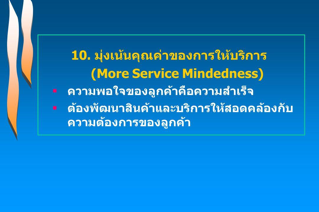 10. มุ่งเน้นคุณค่าของการให้บริการ (More Service Mindedness)  ความพอใจของลูกค้าคือความสำเร็จ  ต้องพัฒนาสินค้าและบริการให้สอดคล้องกับ ความต้องการของลู