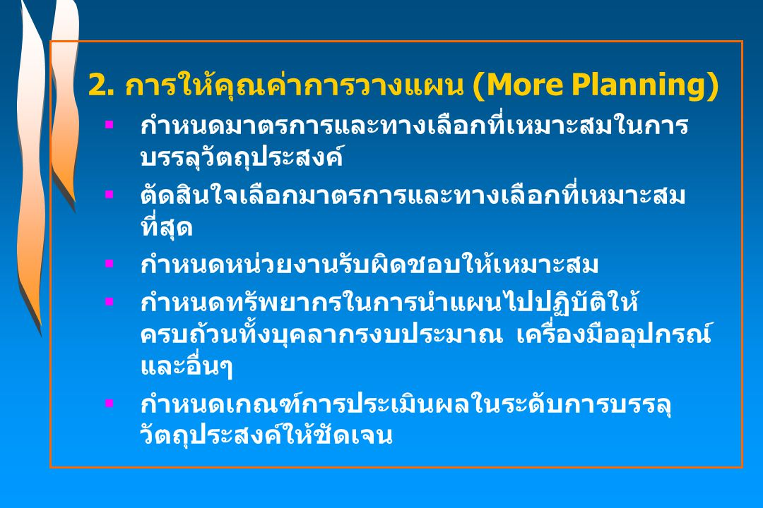 2. การให้คุณค่าการวางแผน (More Planning)  กำหนดมาตรการและทางเลือกที่เหมาะสมในการ บรรลุวัตถุประสงค์  ตัดสินใจเลือกมาตรการและทางเลือกที่เหมาะสม ที่สุด
