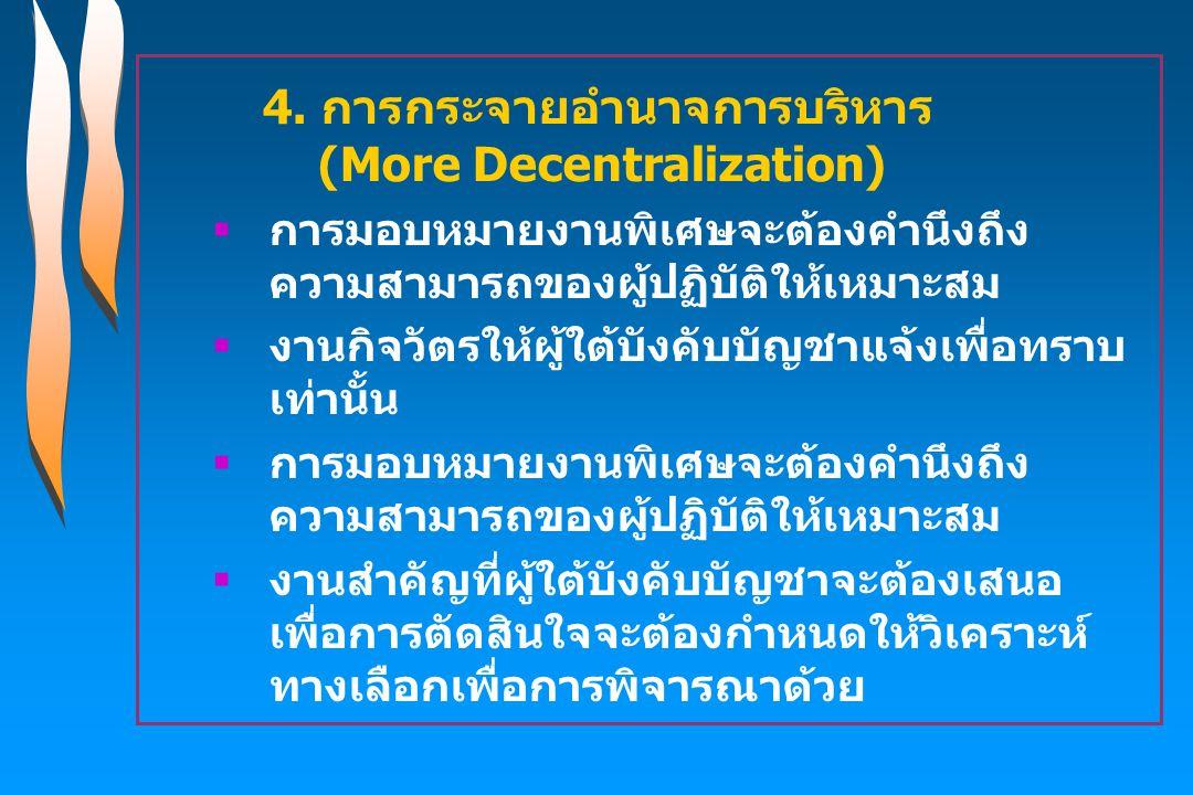 4. การกระจายอำนาจการบริหาร (More Decentralization)  การมอบหมายงานพิเศษจะต้องคำนึงถึง ความสามารถของผู้ปฏิบัติให้เหมาะสม  งานกิจวัตรให้ผู้ใต้บังคับบัญ