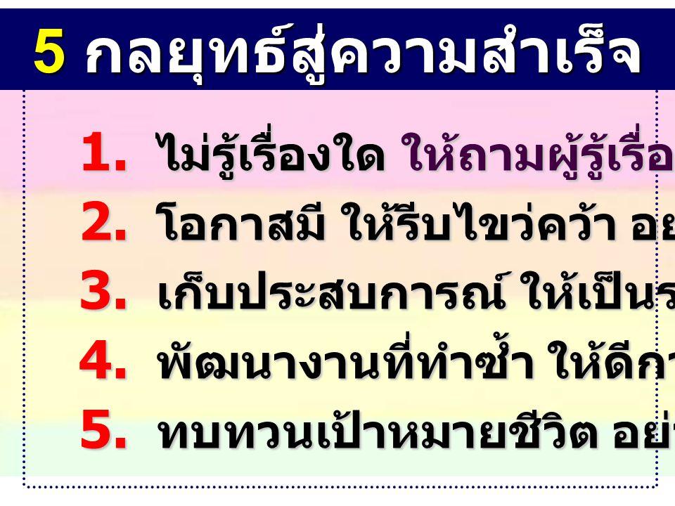 5 กลยุทธ์สู่ความสำเร็จ 1.ไม่รู้เรื่องใด ให้ถามผู้รู้เรื่องนั้น 2.