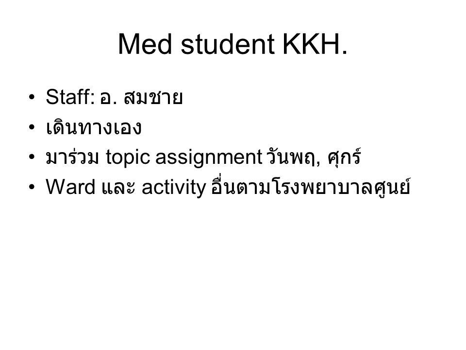 Med student KKH. •Staff: อ. สมชาย • เดินทางเอง • มาร่วม topic assignment วันพฤ, ศุกร์ •Ward และ activity อื่นตามโรงพยาบาลศูนย์