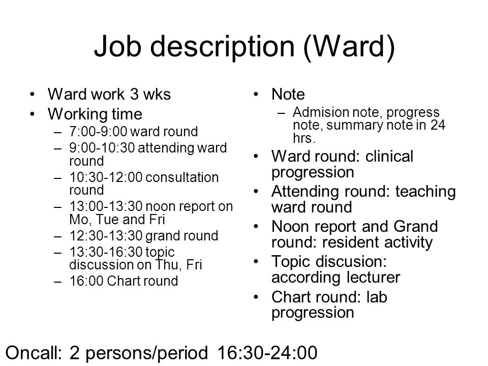 Job description (Ward) •Ward work 3 wks •Working time –7:00-9:00 ward round –9:00-10:30 attending ward round –10:30-12:00 consultation round –13:00-13:30 noon report on Mo, Tue and Fri –12:30-13:30 grand round –13:30-16:30 topic discussion on Thu, Fri –16:00 Chart round •Note –Admision note, progress note, summary note in 24 hrs.