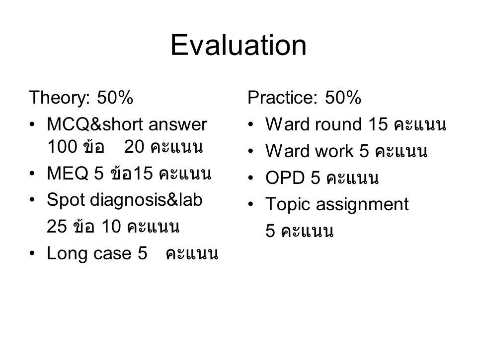 Evaluation Theory: 50% •MCQ&short answer 100 ข้อ 20 คะแนน •MEQ 5 ข้อ 15 คะแนน •Spot diagnosis&lab 25 ข้อ 10 คะแนน •Long case 5 คะแนน Practice: 50% •Wa